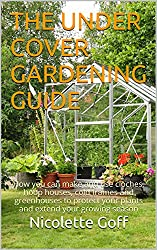 The Under Cover Gardening Guide: How you can make and use cloches, hoop houses, cold frames and greenhouses to protect your plants and extend your growing season (English Edition)