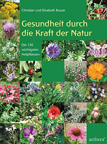Gesundheit durch die Kraft der Natur: Die 150 wichtigsten Heilpflanzen erkennen und anwenden (Aethera)