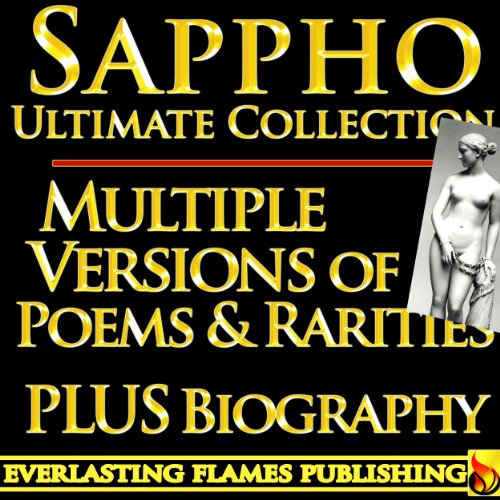 SAPPHO COMPLETE WORKS ULTIMATE COLLECTION – Multiple Old, Ancient and New Translations of all Poems, Love Poetry,  Songs, Odes of the famous Greek Poetess PLUS BIOGRAPHY and MULTIPLE NEW TRANSLATIONS