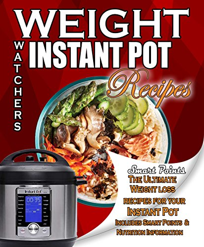 Weight Watchers Instant Pot Smart Points Recipes Cookbook: The Ultimate Weight loss recipes for your Instant Pot Includes Smart Points and Nutrition Information