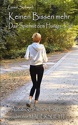 Keinen Bissen mehr - Das Spiel mit dem Hunger-Tod - Autobiografisches Tagebuch über eine Magersucht (Ess-spiel)