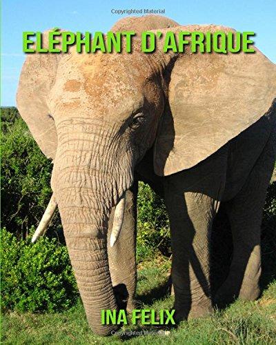 Eléphant d'Afrique: Le livre des Informations Amusantes pour Enfant & Incroyables Photos d'Animaux Sauvages – Le Merveilleux Livre des Eléphant d'Afrique pour enfants âgés de 3 à 7 ans par Ina Felix