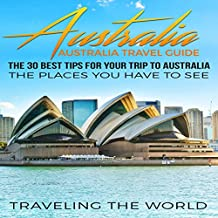 Australia: Australia Travel Guide: The 30 Best Tips for Your Trip to Australia - The Places You Have to See