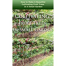 Cultivating Fruit Trees in Small Garden: How to Make a Beautiful Cultivating Fruit Trees in a Small Garden (English Edition)