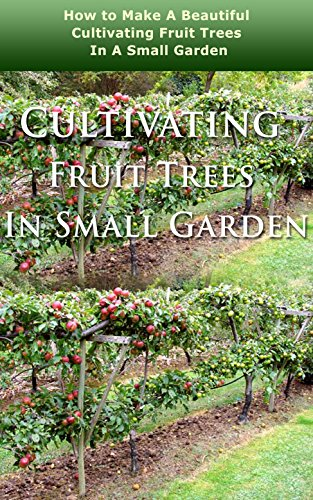Cultivating Fruit Trees in Small Garden: How to Make a Beautiful Cultivating Fruit Trees in a Small Garden