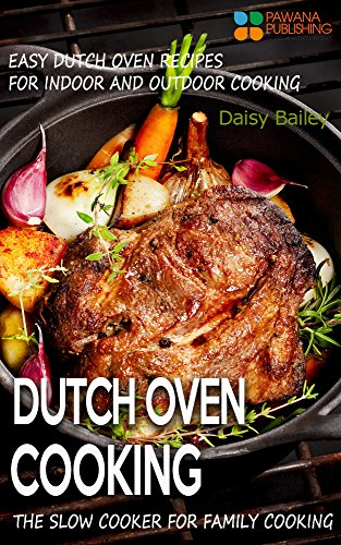 Dutch Oven Cooking: Easy Dutch Oven Recipes for Indoor and Outdoor Cooking, The Slow Cooker for Family Cooking (English Edition)