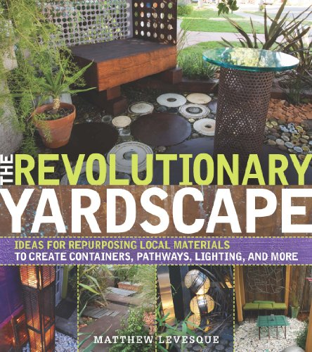 The Revolutionary Landscape: Ideas For Repurposing Local Materials To Create Containers, Pathways, Lighting, And More