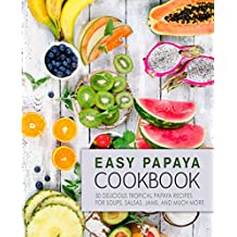 Easy Papaya Cookbook: 50 Delicious Tropical Papaya Recipes for Soups, Salsas, Jams, and Much More (English Edition)