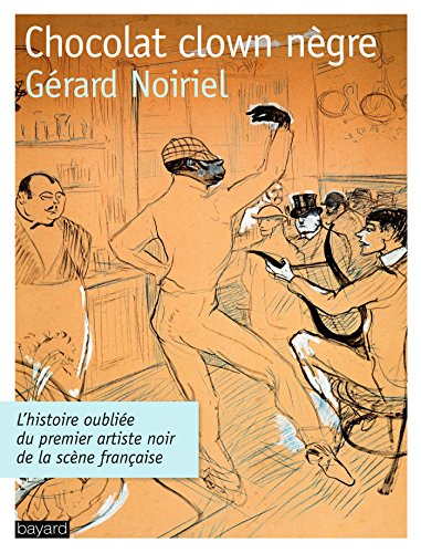 CHOCOLAT CLOWN NEGRE : L'histoire oubliée du premier artiste noir de la scène par Gérard Noiriel