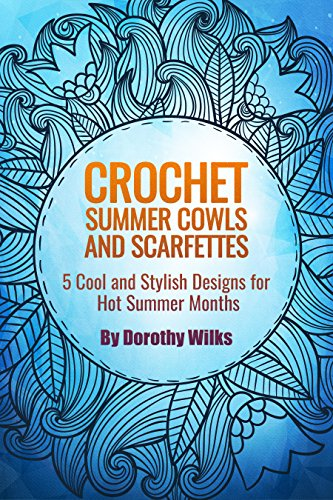 Crochet Summer Cowls and Scarfettes: 5 Cool and Stylish Designs for Hot Summer Months (English Edition)