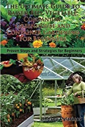 The Ultimate Guide To Raised Bed, Vegetable, Companion, Greenhouse And Container Gardening For Beginners: Proven Steps and Strategies for Beginners by Lindsey Pylarinos (2014-08-20)