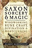 A Handbook of Saxon Sorcery & Magic: Wyrdworking, Rune Craft, Divination, and Wortcunning
