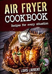 Air Fryer Cookbook: Quick, Cheap and Easy Recipes For Every Situation: Fry, Grill, Bake and Roast with your Air Fryer! (Healthy eating, eating clean, cholesterol diet) by Louis Laurent (2016-10-08)