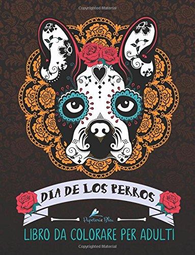 Dia De Los Perros: Libro Da Colorare Per Adulti: Un regalo unico per gli amanti dei cani : Un regalo per motivare e ispirare uomini, donne. la meditazione e l'art therapy