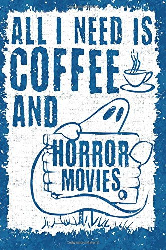All I Need is Coffee and Horror Movies: 6x9 Journal, Lined Paper - 100 Pages, Spooky Scary Halloween Notebook, Ghosts and a Cup of Joe