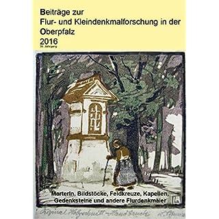 Beiträge zur Flur- und Kleindenkmalforschung in der Oberpfalz / Beiträge zur Flur- und Kleindenkmalforschung in der Oberpfalz 2016: Marterln, ... Gedenksteine und andere Flurdenkmäler