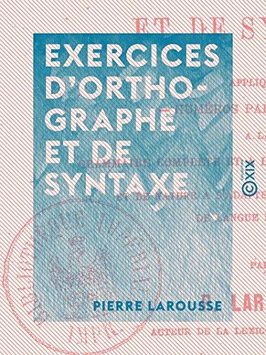 Exercices d'orthographe et de syntaxe: Appliqués à la grammaire complète et à la grammaire supérieure, et de nature à s'adapter à tout autre cours de langue française