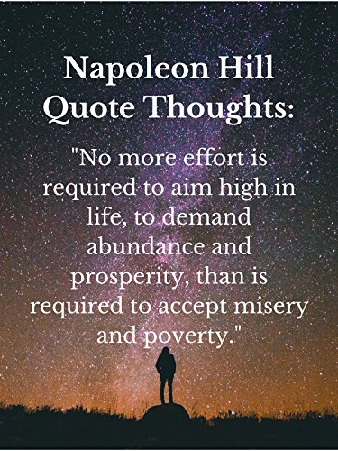 "Napoleon Hill Quote Thoughts: ""No more effort is required to aim high in life, to demand abundance and prosperity, than is required to accept misery and poverty."" [OV]"