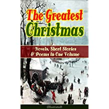 The Greatest Christmas Novels, Short Stories & Poems in One Volume (Illustrated): A Christmas Carol, The Gift of the Magi, Life and Adventures of Santa ... Wonderful Life of Christ… (English Edition)