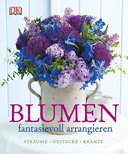 Blumen fantasievoll arrangieren: Sträuße - Gestecke - Kränze