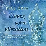 �levez votre vibration: 111 méthodes pour augmenter votre contact spirituel