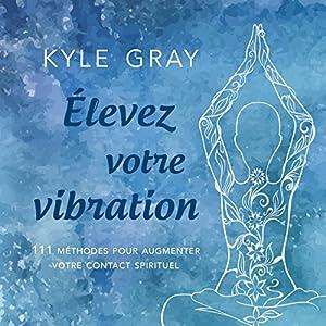 Élevez votre vibration: 111 méthodes pour augmenter votre contact spirituel