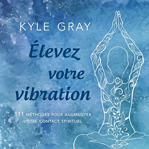 Élevez votre vibration: 111 méthodes pour augmenter votre contact spirituel par Kyle Gray