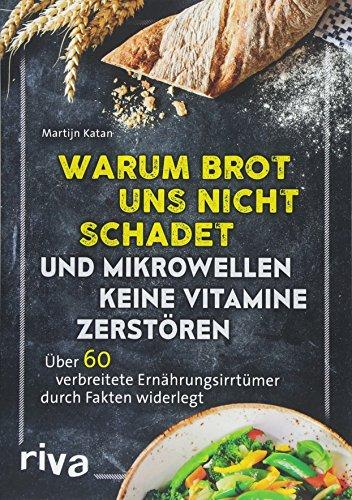 Warum Brot uns nicht schadet und Mikrowellen keine Vitamine zerstören: Über 60 verbreitete Ernährungsirrtümer durch Fakten widerlegt - 35% Vitamin