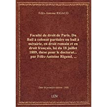 Faculté de droit de Paris. Du Bail à colonat partiaire ou bail à métairie, en droit romain et en dro