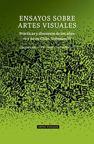 Ensayos sobre Artes Visuales: Prácticas y discursos de los años 70 y 80 en Chile. Volumen IV