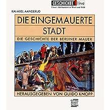 Die eingemauerte Stadt: Die Geschichte der Berliner Mauer