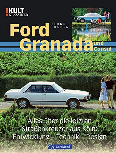 Ford Granada und Consul. Entwicklung - Technik - Design: Alles über die letzten Kultautos aus Köln - Geschichte, Design, Entwicklung, Werbekampagnen, Sondermodelle, Testergebnisse, Skurriles -