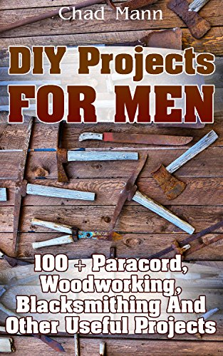 DIY Projects For Men: 100 + Paracord, Woodworking, Blacksmithing And Other Useful Projects (English Edition)