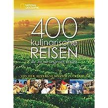 400 kulinarische Reisen, die Sie nie vergessen werden: Von der Auvergne bis zum Zuckerhut. Vorw. v. Tim Mälzer
