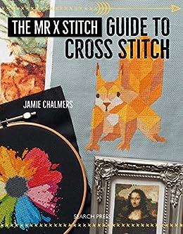 The mr x stitch guide to cross stitch ebook jamie chalmers amazon the mr x stitch guide to cross stitch by chalmers jamie fandeluxe Image collections