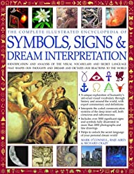 Complete Illustrated Encyclopedia of Symbols, Signs and Dream Interpretation: Identification and Analysis of the Visual Vocabulary and Secret Language ... and Dictates Our Reactions to the World