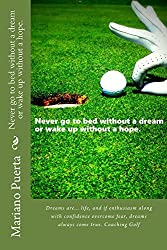Never go to bed without a dream or wake up without a hope.: Dreams are... life itself, and if enthusiasm along with confidence overcome fear, dreams always come true. Coaching Golf. (English Edition)