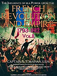 The Influence of sea Power upon the French Revolution and Empire 1793-1812, Vol.2 (of 2) (The Influence of sea Power upon the French Revolution and Empire 1793-1812 Series)