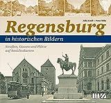 Regensburg in historischen Bildern: Straßen, Gassen und Plätze auf Ansichtskarten
