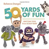 50 Yards of Fun: Knitting Toys from Scrap Yarn by Rebecca Danger (2013-09-17)