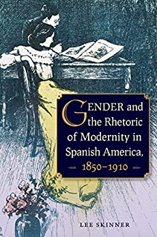 Gender And The Rhetoric Of Modernity In Spanish America, 1850–1910 por Lee Skinner epub