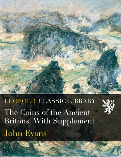 The Coins of the Ancient Britons. With Supplement por John Evans