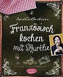 Französisch kochen mit Aurélie: Meine Lieblingsrezepte - Aurélie Bastian