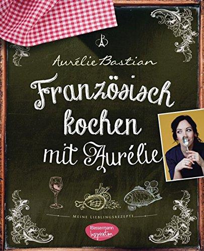Französisch kochen mit Aurélie: Meine Lieblingsrezepte -