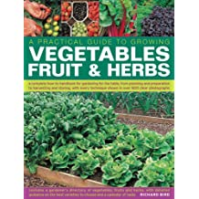 A   Practical Guide to Growing Vegetables, Fruits & Herbs: A Complete How-To Handbook for Gardening for the Table, from Planning and Preparation to ... Shown in Over 800 Step-by-step Photographs