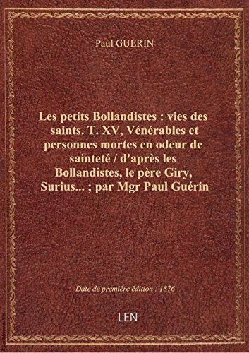 Les petits Bollandistes: viesdes saints. T. XV, Vénérables etpersonnes mortes enodeurdesaintet