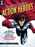 Learn to Draw Action Heroes: An Easy Step-by-Step Guide to Drawing Comic Book Characters