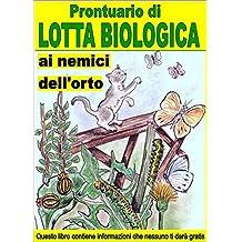 Prontuario di lotta biologica contro i nemici dell'orto: Combattere e sconfiggere i parassiti che aggrediscono  i nostri orti (Italian Edition)
