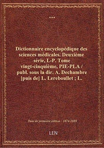 Dictionnaire encyclopédique des sciences médicales. Deuxième série, L-P. Tome vingt-cinquième, PIE- par XXX