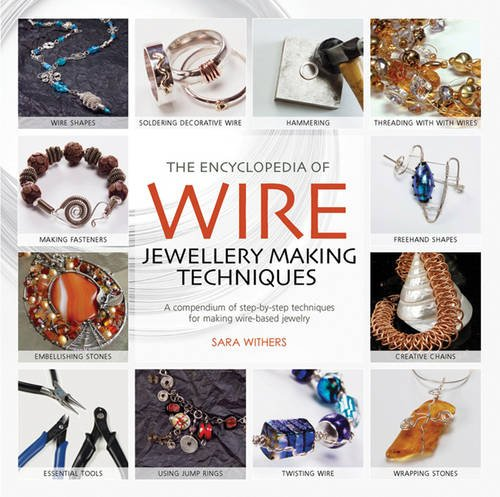 The Encyclopedia of Wire Jewellery Techniques: A Compendium of Step-by-Step Techniques for Making Beautiful Jewellery